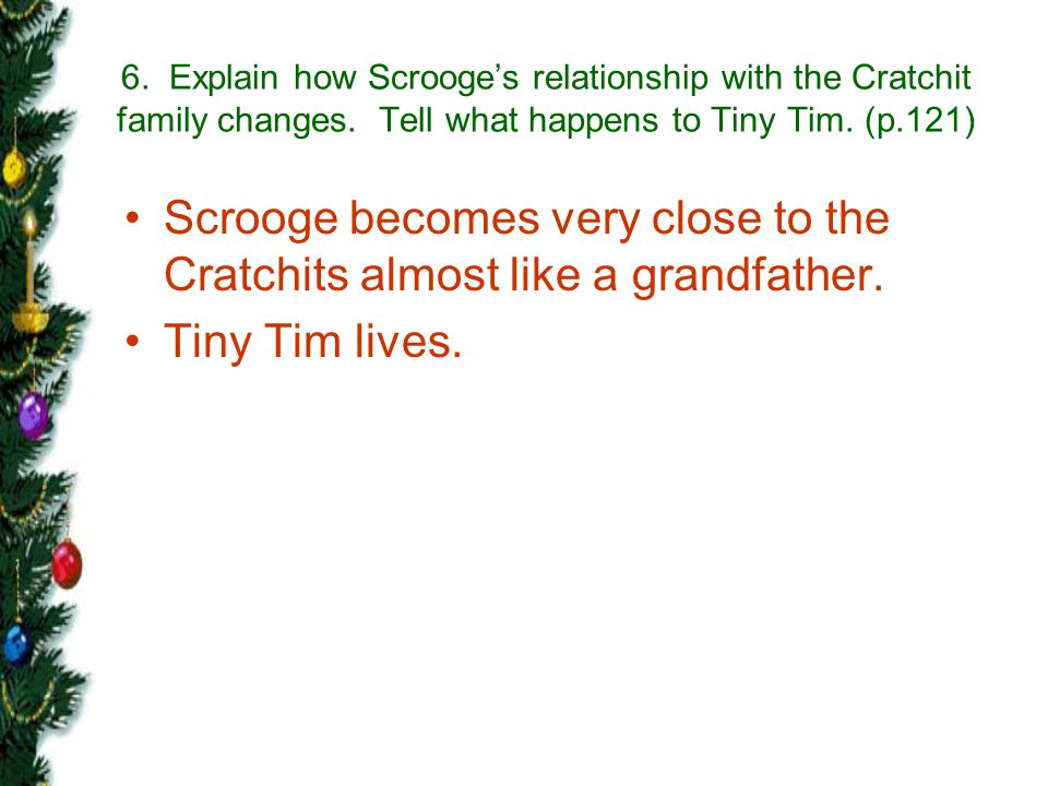 Scrooge becomes very close to the Cratchits almost like a grandfather.