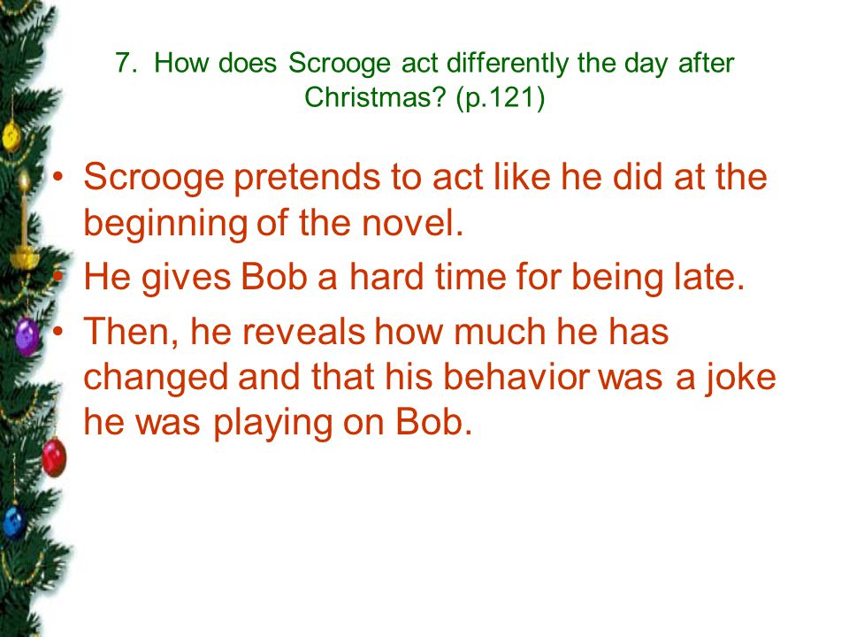 7. How does Scrooge act differently the day after Christmas (p.121)