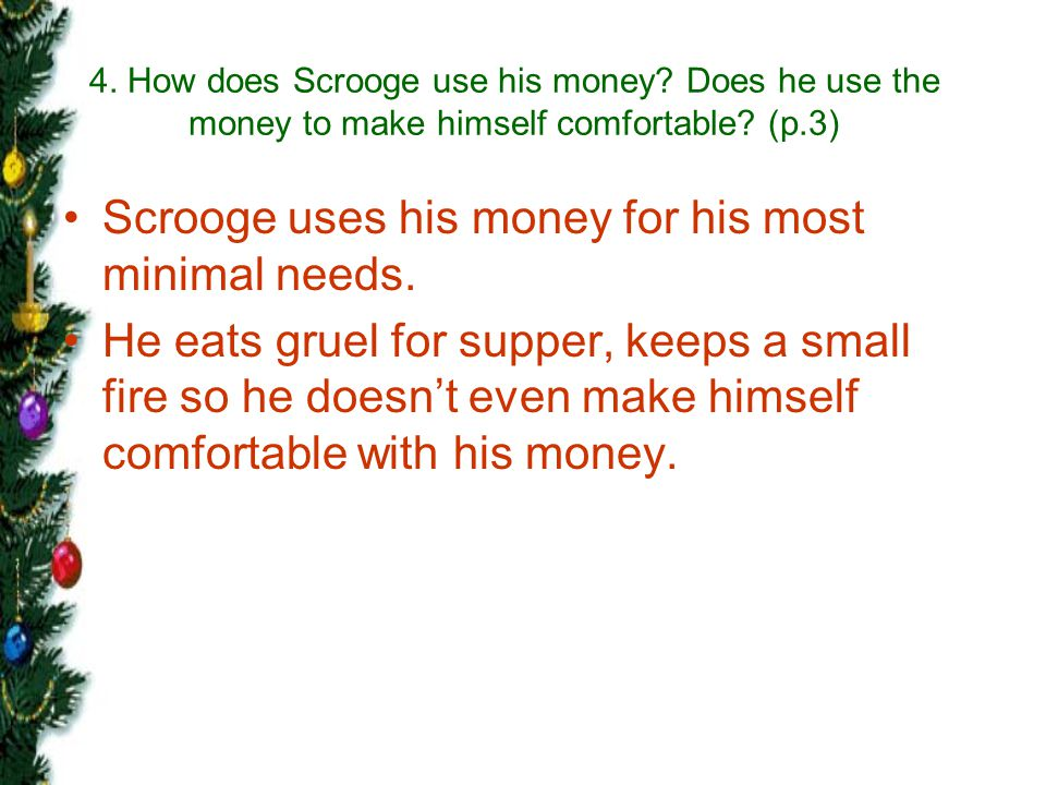 Scrooge uses his money for his most minimal needs.
