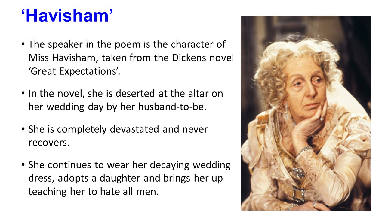 havisham poem Havisham is miss havisham's story in her own words she reflects on her feelings for the man who left her, and the effect it has had on her it explores how she could have come to be the woman.