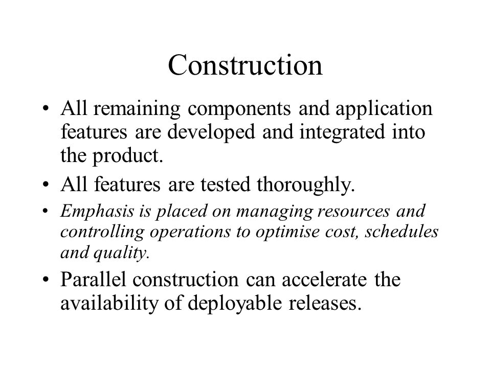Construction All remaining components and application features are developed and integrated into the product.