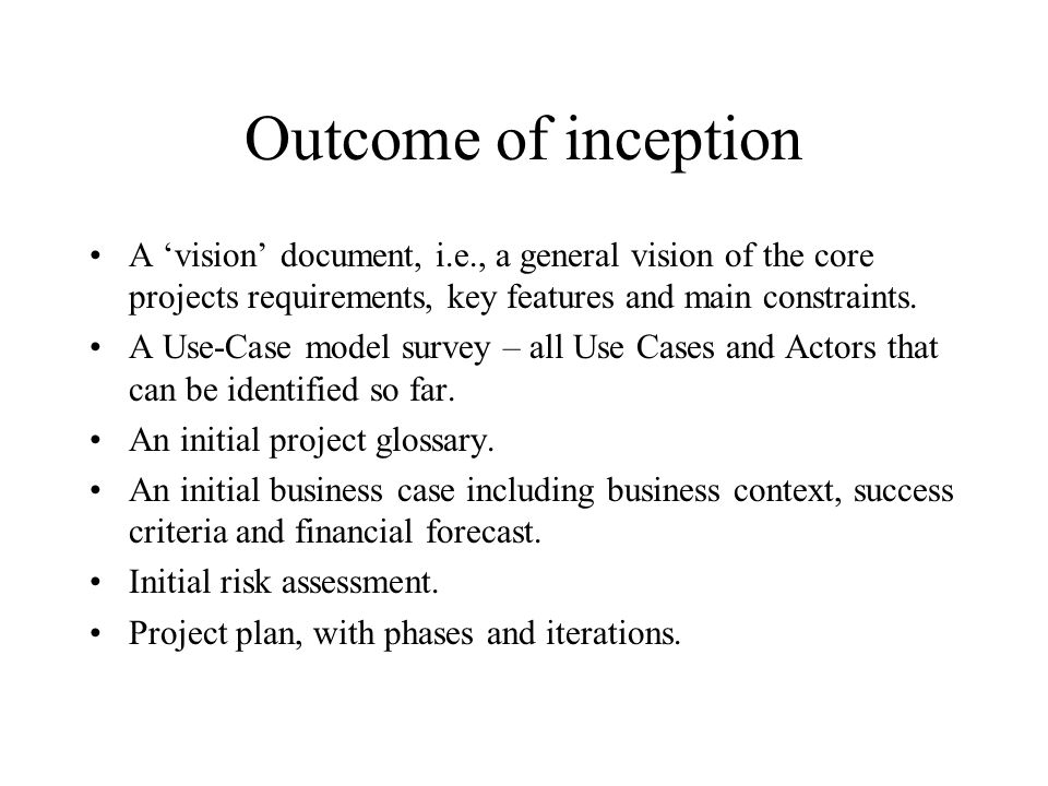 Outcome of inception A 'vision' document, i.e., a general vision of the core projects requirements, key features and main constraints.