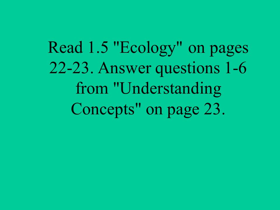 Read 1.5 Ecology on pages Answer questions 1-6 from Understanding Concepts on page 23.