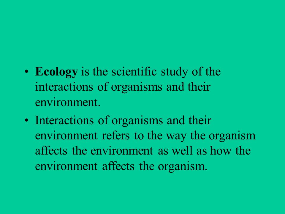 Ecology is the scientific study of the interactions of organisms and their environment.