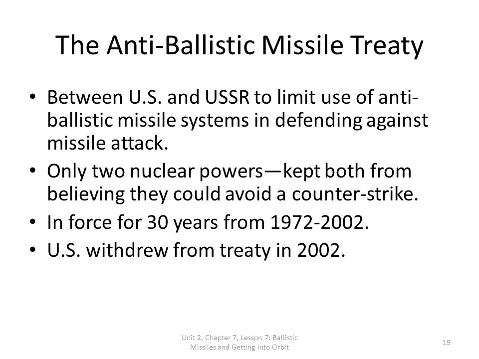 the purpose of the anti ballistic missile treaty The anti-ballistic missile treaty was an arms control agreement between the united states and the soviet union on the limitation of the anti-ballistic missile systems used to defend against ballistic missile-delivered nuclear weapons.