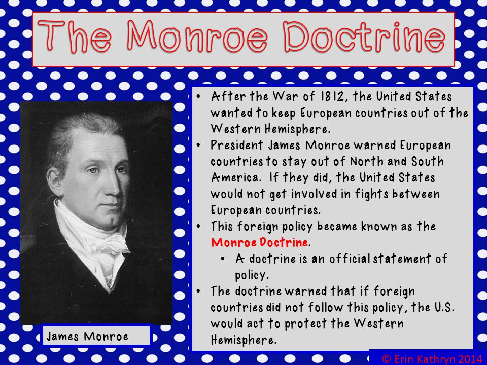 The Monroe Doctrine After the War of 1812, the United States wanted to keep European countries out of the Western Hemisphere.