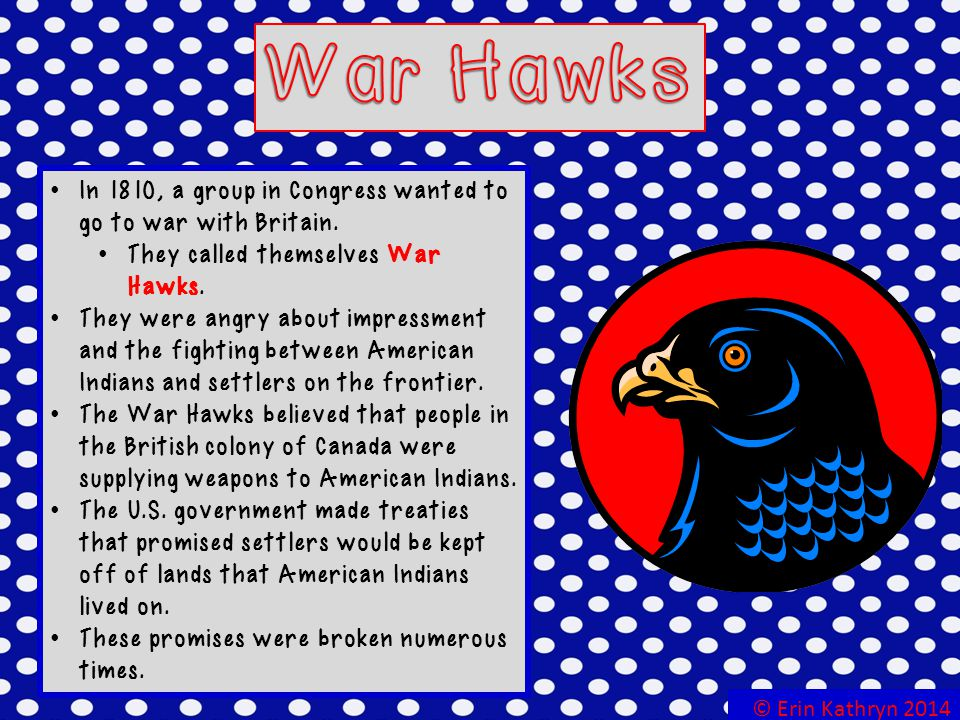 War Hawks In 1810, a group in Congress wanted to go to war with Britain. They called themselves War Hawks.