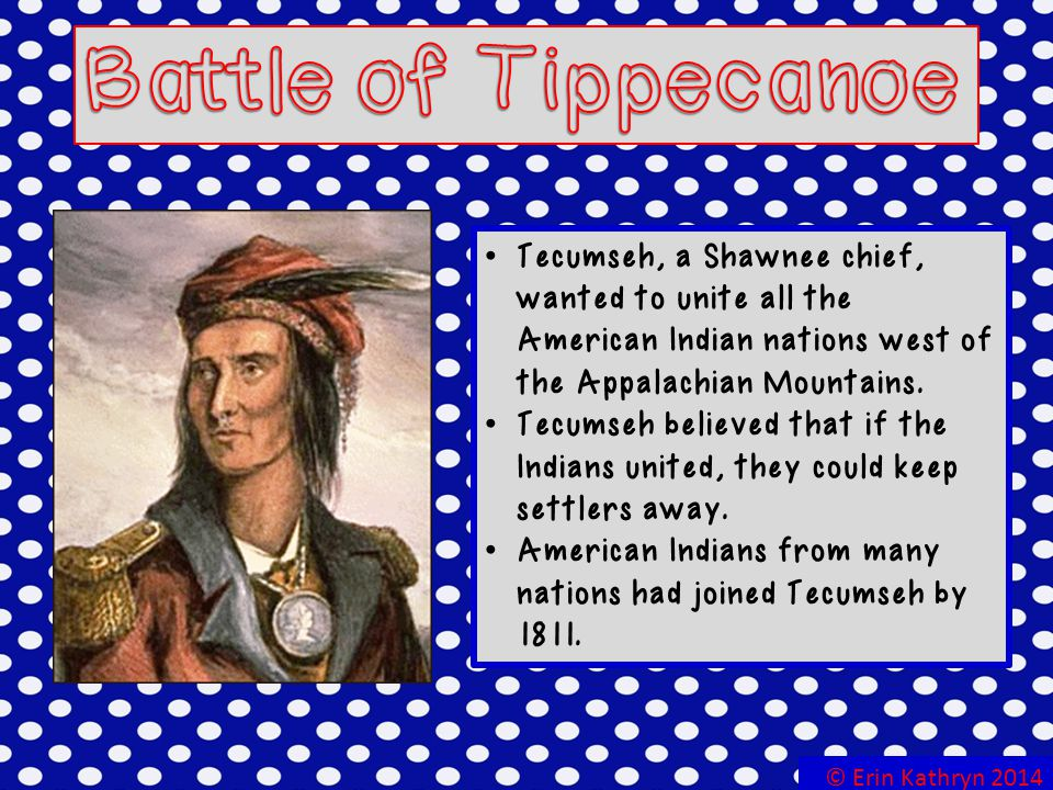 Battle of Tippecanoe Tecumseh, a Shawnee chief, wanted to unite all the American Indian nations west of the Appalachian Mountains.