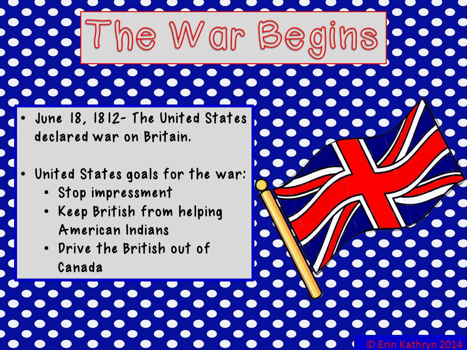 The War Begins June 18, The United States declared war on Britain. United States goals for the war:
