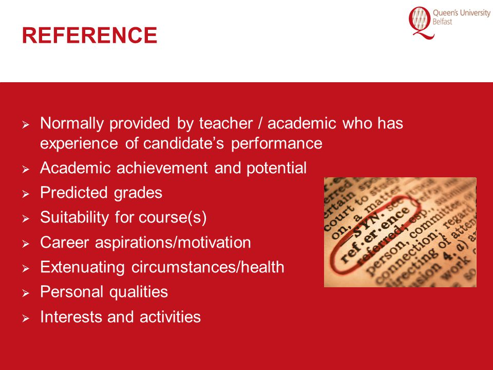 REFERENCE Normally provided by teacher / academic who has experience of candidate's performance. Academic achievement and potential.