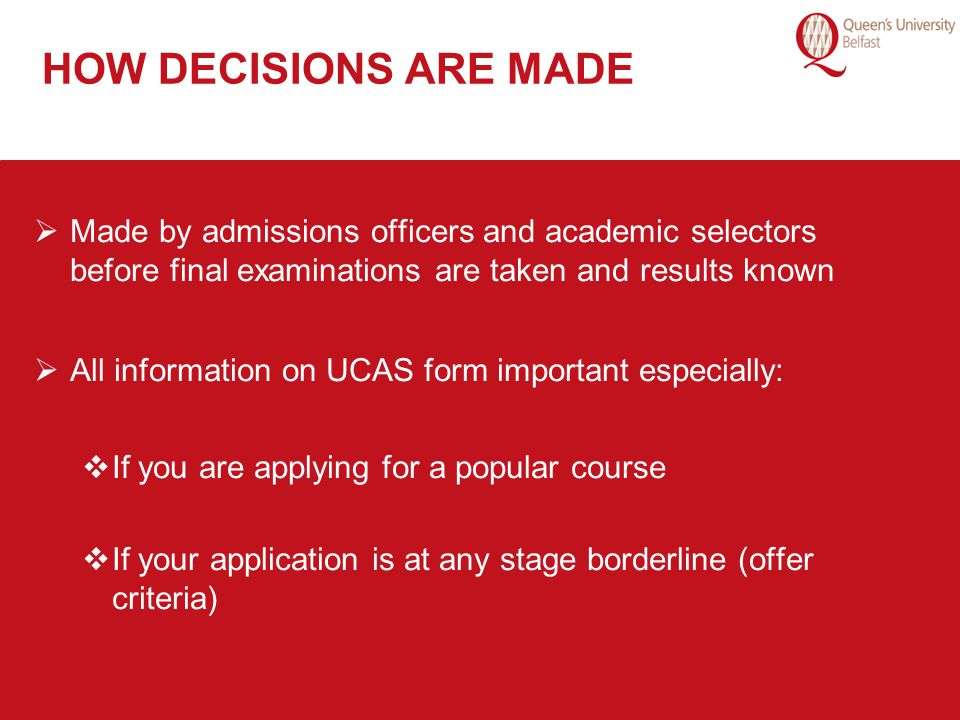 HOW DECISIONS ARE MADE Made by admissions officers and academic selectors before final examinations are taken and results known.