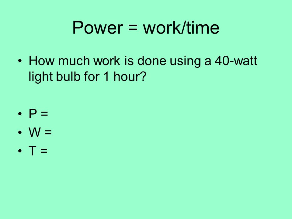 Power = work/time How much work is done using a 40-watt light bulb for 1 hour P = W = T =