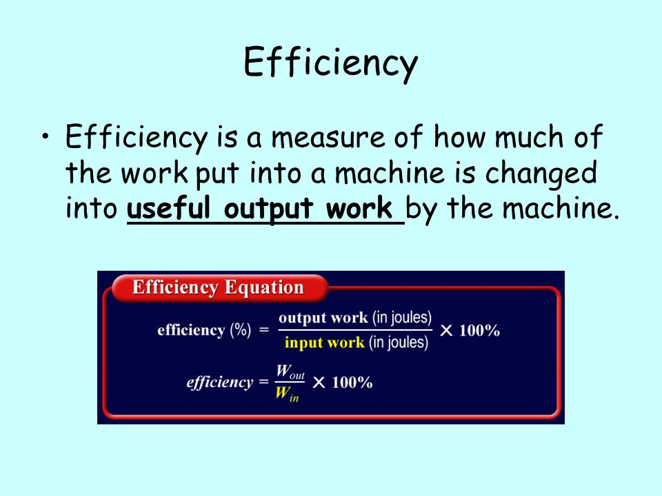 Efficiency Efficiency is a measure of how much of the work put into a machine is changed into useful output work by the machine.