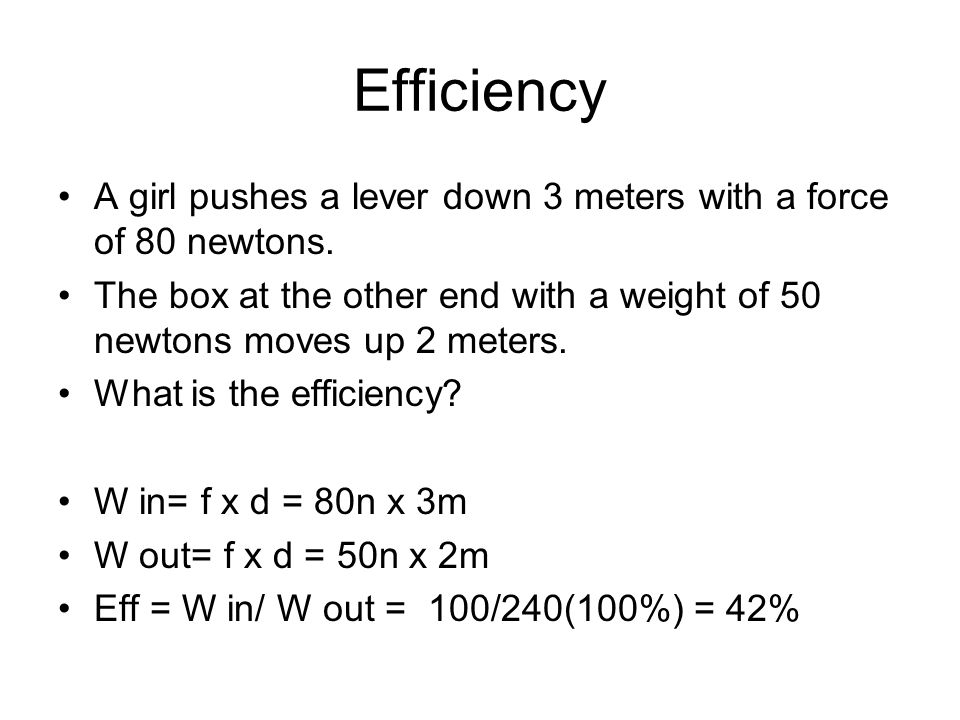 Efficiency A girl pushes a lever down 3 meters with a force of 80 newtons. The box at the other end with a weight of 50 newtons moves up 2 meters.