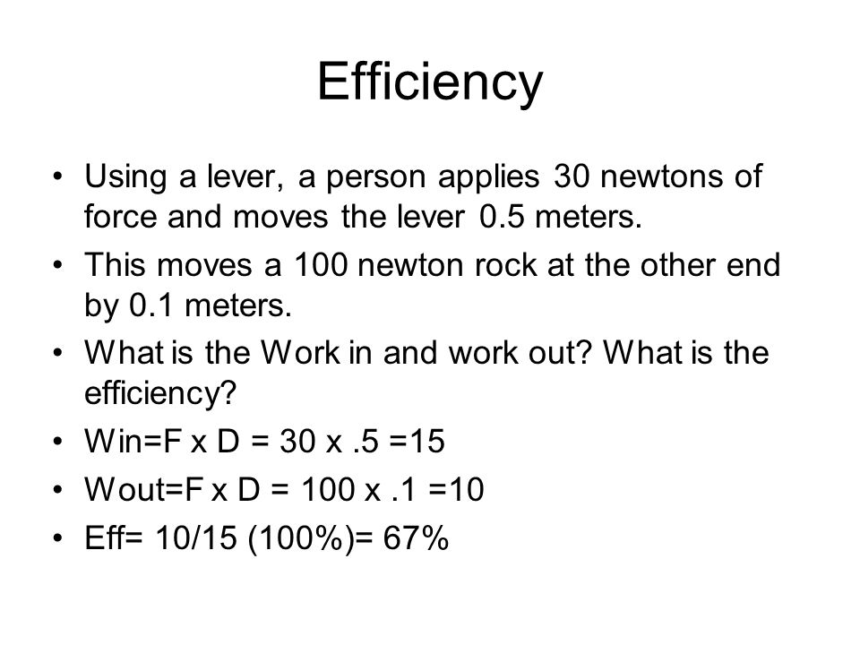 Efficiency Using a lever, a person applies 30 newtons of force and moves the lever 0.5 meters.