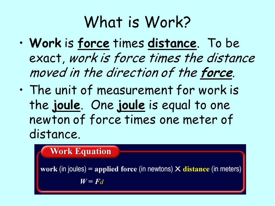 What is Work Work is force times distance. To be exact, work is force times the distance moved in the direction of the force.