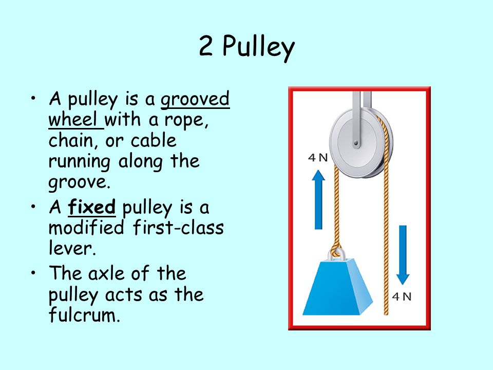 2 Pulley A pulley is a grooved wheel with a rope, chain, or cable running along the groove. A fixed pulley is a modified first-class lever.