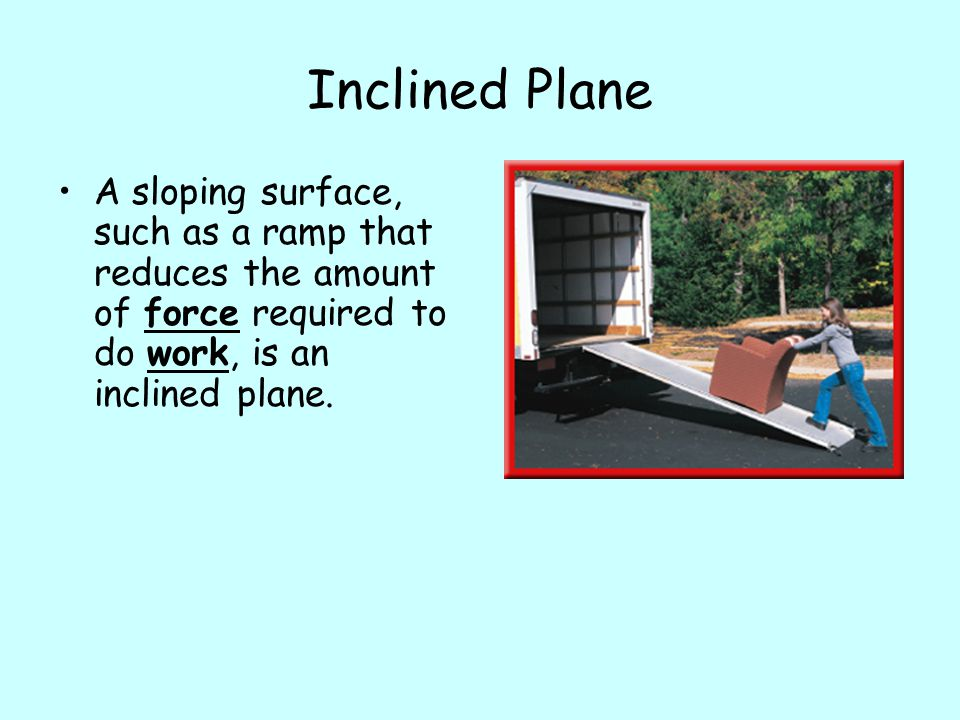 Inclined Plane A sloping surface, such as a ramp that reduces the amount of force required to do work, is an inclined plane.
