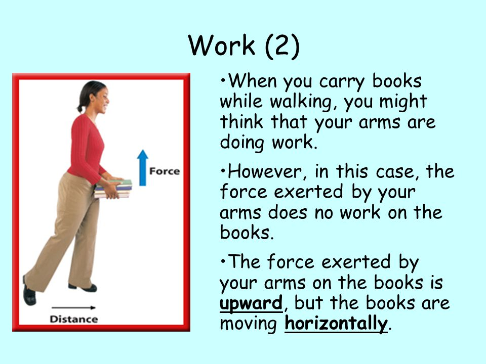 Work (2) When you carry books while walking, you might think that your arms are doing work.