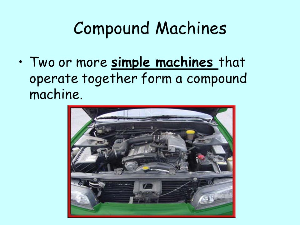 Compound Machines Two or more simple machines that operate together form a compound machine.