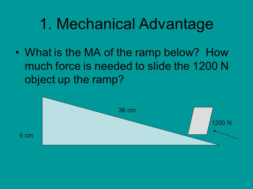 1. Mechanical Advantage What is the MA of the ramp below How much force is needed to slide the 1200 N object up the ramp