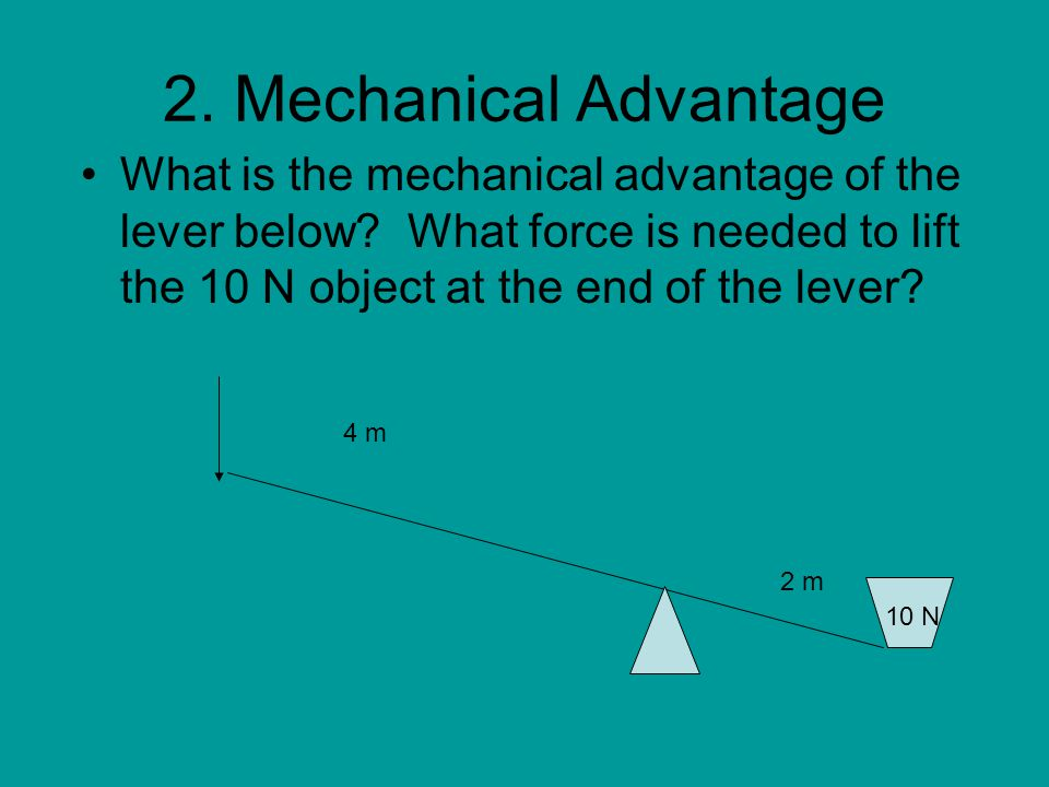 2. Mechanical Advantage What is the mechanical advantage of the lever below What force is needed to lift the 10 N object at the end of the lever