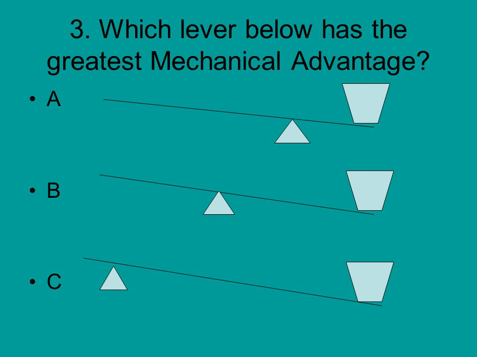 3. Which lever below has the greatest Mechanical Advantage