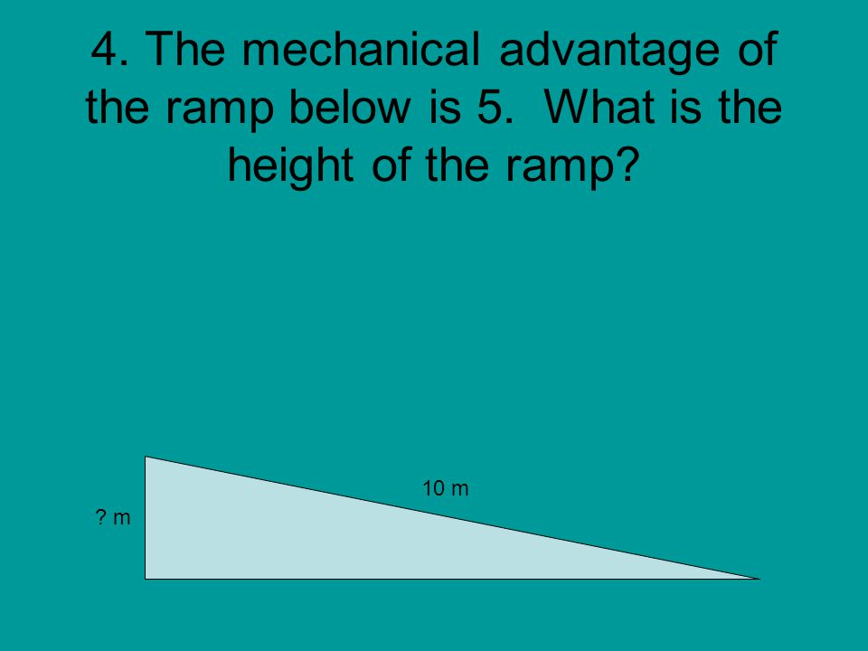 4. The mechanical advantage of the ramp below is 5