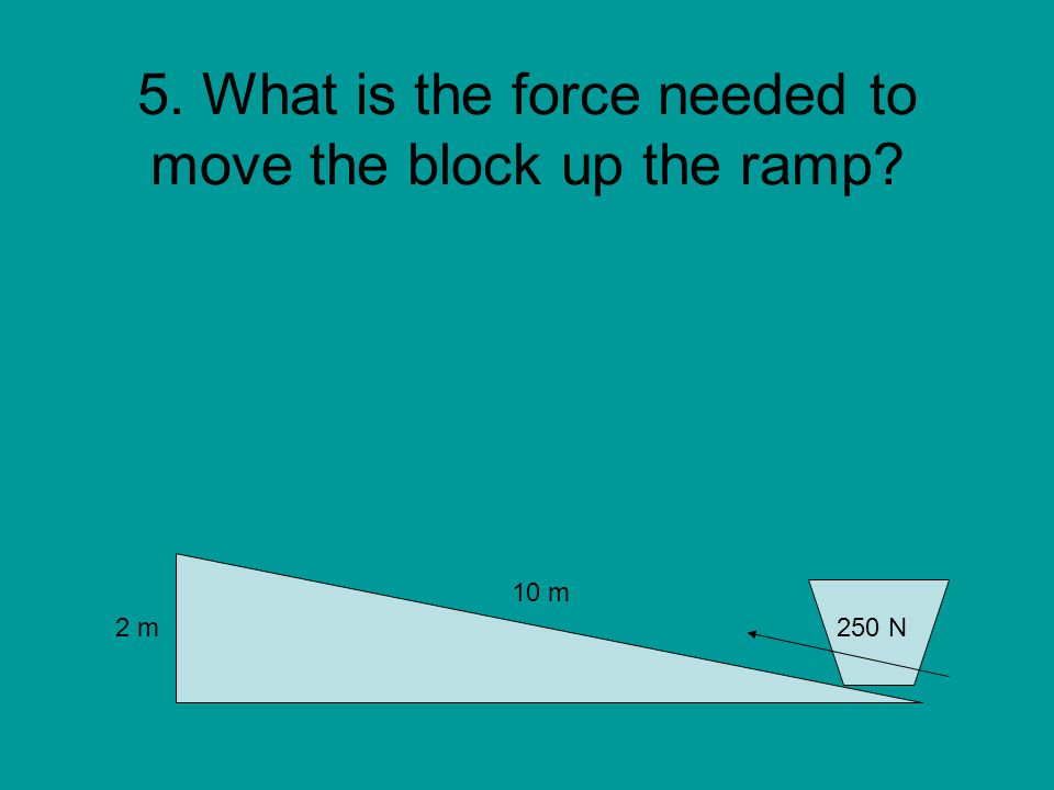 5. What is the force needed to move the block up the ramp