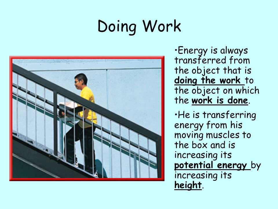 Doing Work Energy is always transferred from the object that is doing the work to the object on which the work is done.