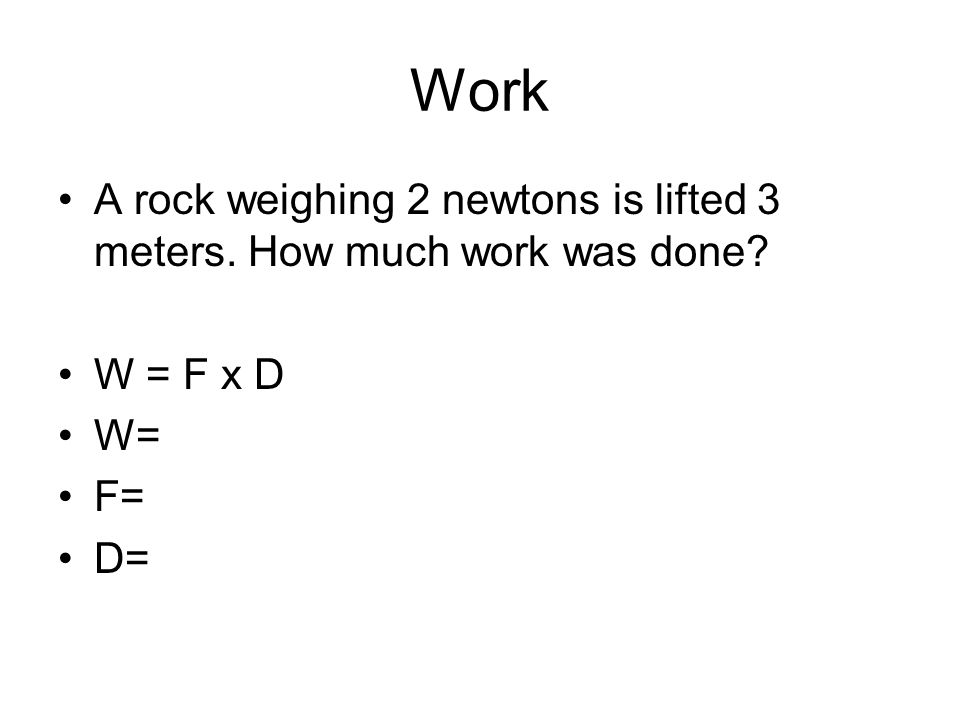 Work A rock weighing 2 newtons is lifted 3 meters. How much work was done W = F x D W= F= D=