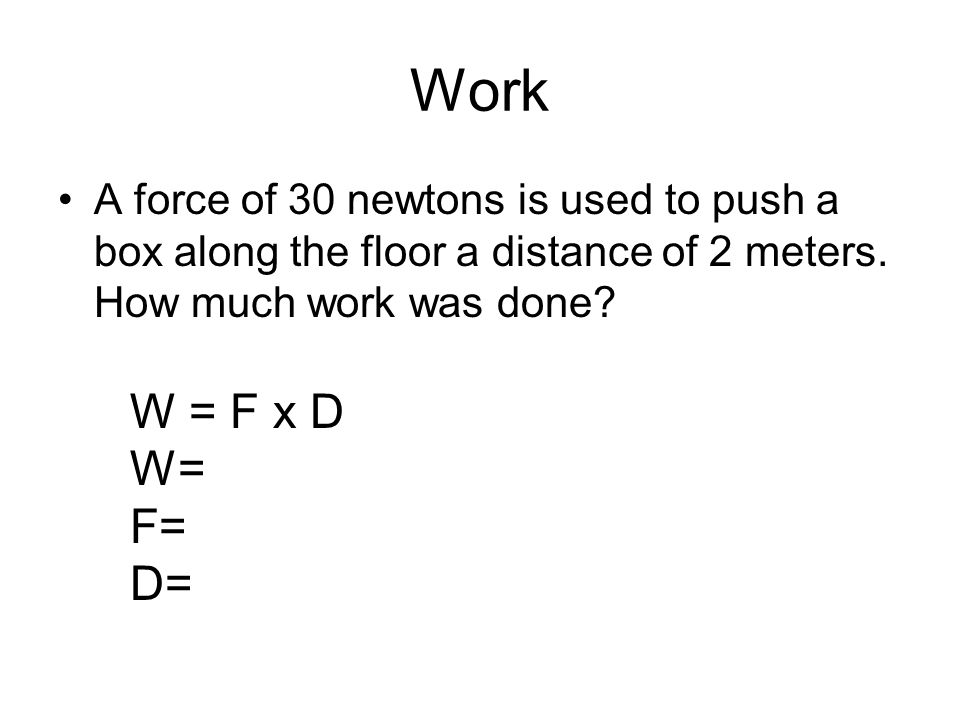 Work A force of 30 newtons is used to push a box along the floor a distance of 2 meters. How much work was done