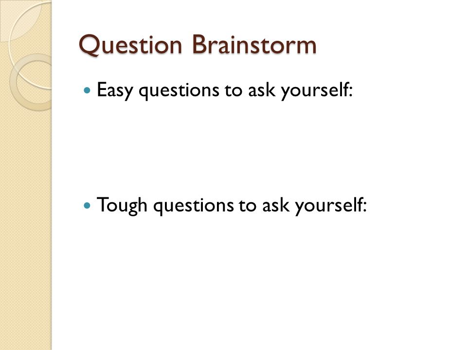 Question Brainstorm Easy questions to ask yourself: