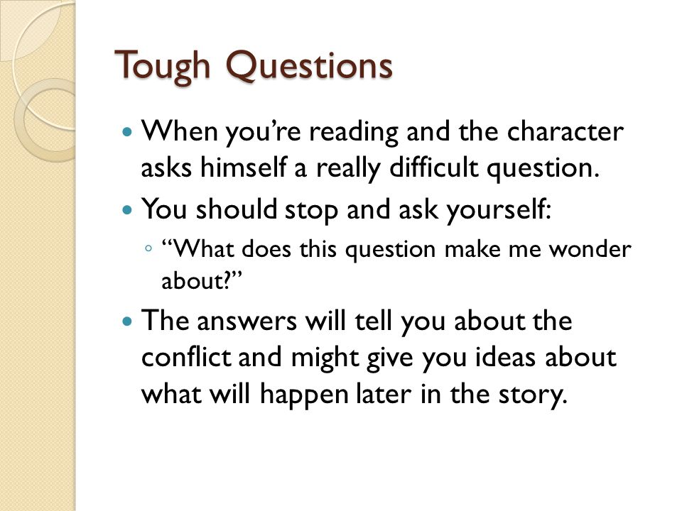 Tough Questions When you're reading and the character asks himself a really difficult question. You should stop and ask yourself: