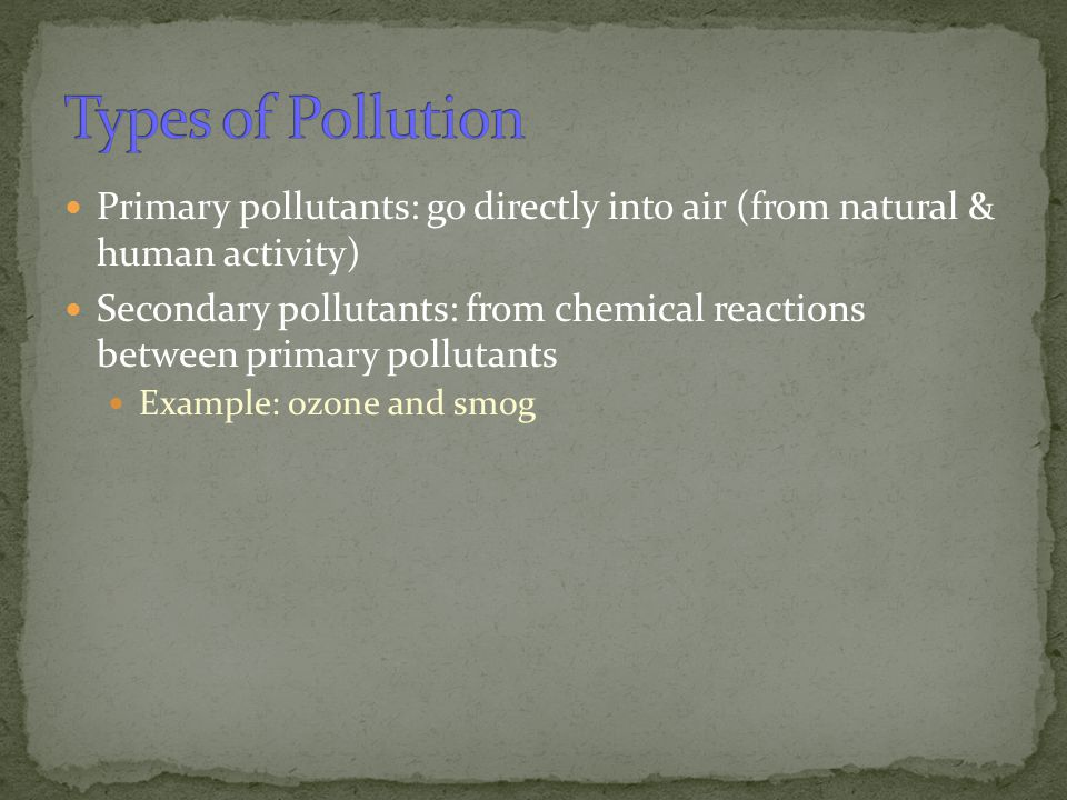 Types of Pollution Primary pollutants: go directly into air (from natural & human activity)