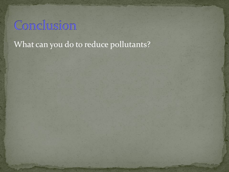 Conclusion What can you do to reduce pollutants