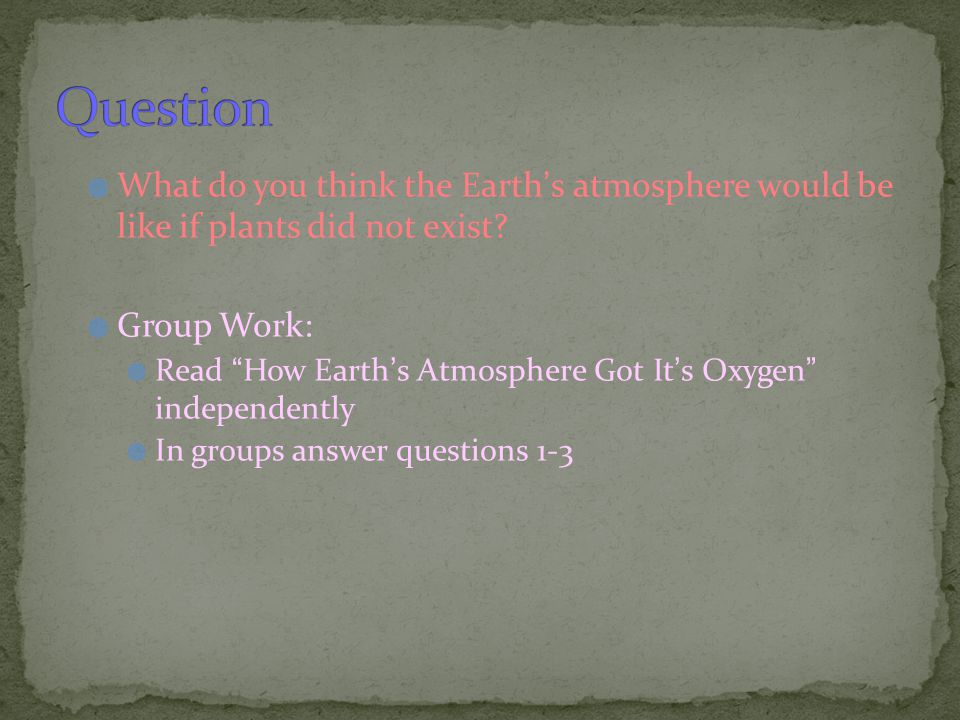 Question What do you think the Earth's atmosphere would be like if plants did not exist Group Work: