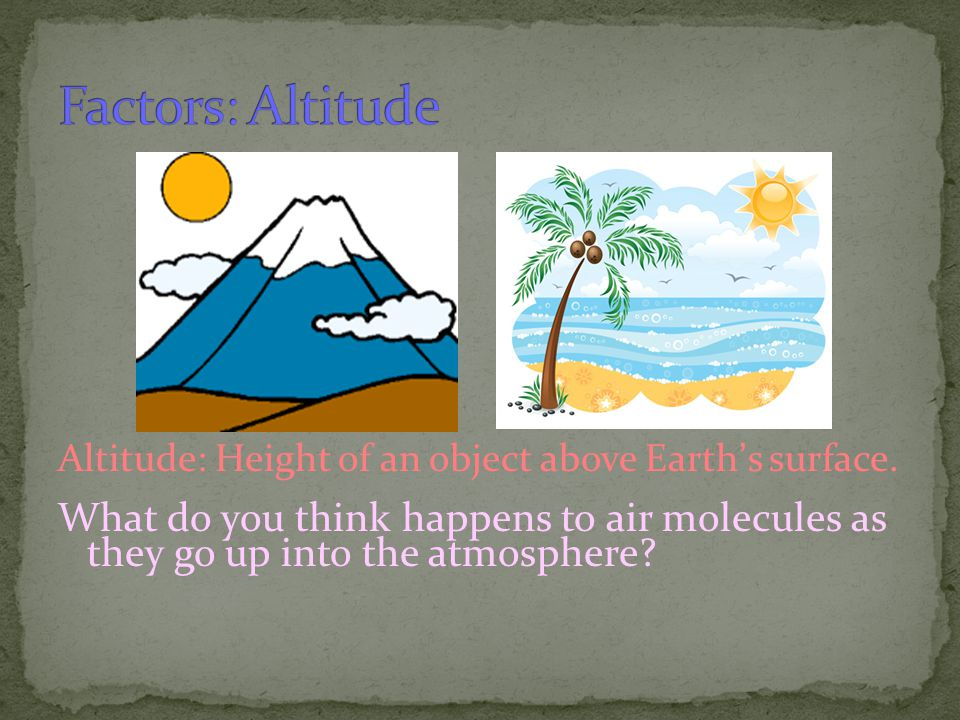 Factors: Altitude Altitude: Height of an object above Earth's surface.