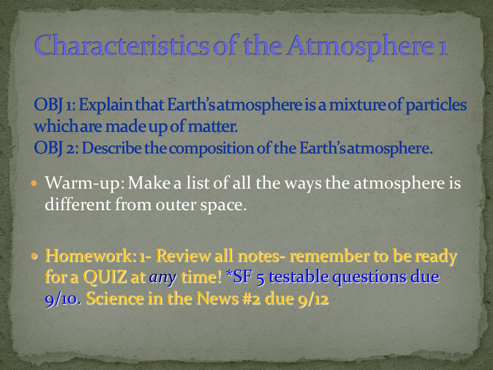 Characteristics of the Atmosphere 1 OBJ 1: Explain that Earth's atmosphere is a mixture of particles which are made up of matter. OBJ 2: Describe the composition of the Earth's atmosphere.