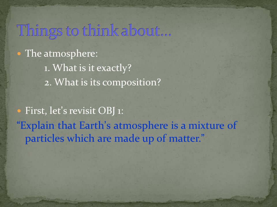 Things to think about… The atmosphere: 1. What is it exactly 2. What is its composition First, let's revisit OBJ 1: