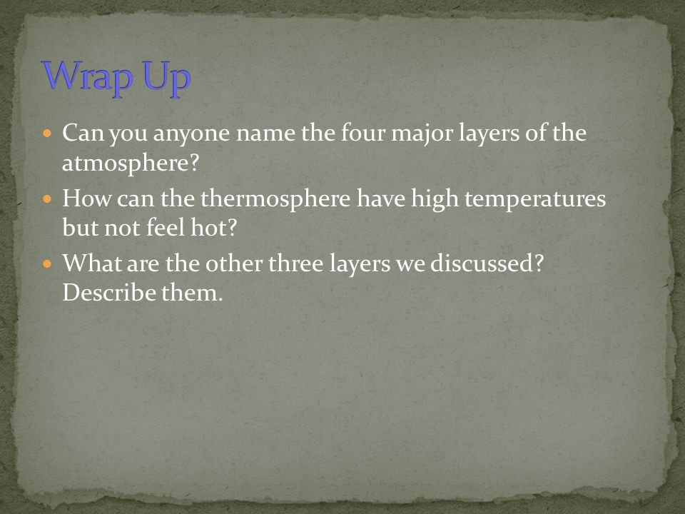 Wrap Up Can you anyone name the four major layers of the atmosphere
