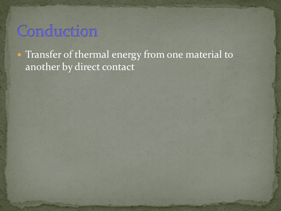 Conduction Transfer of thermal energy from one material to another by direct contact