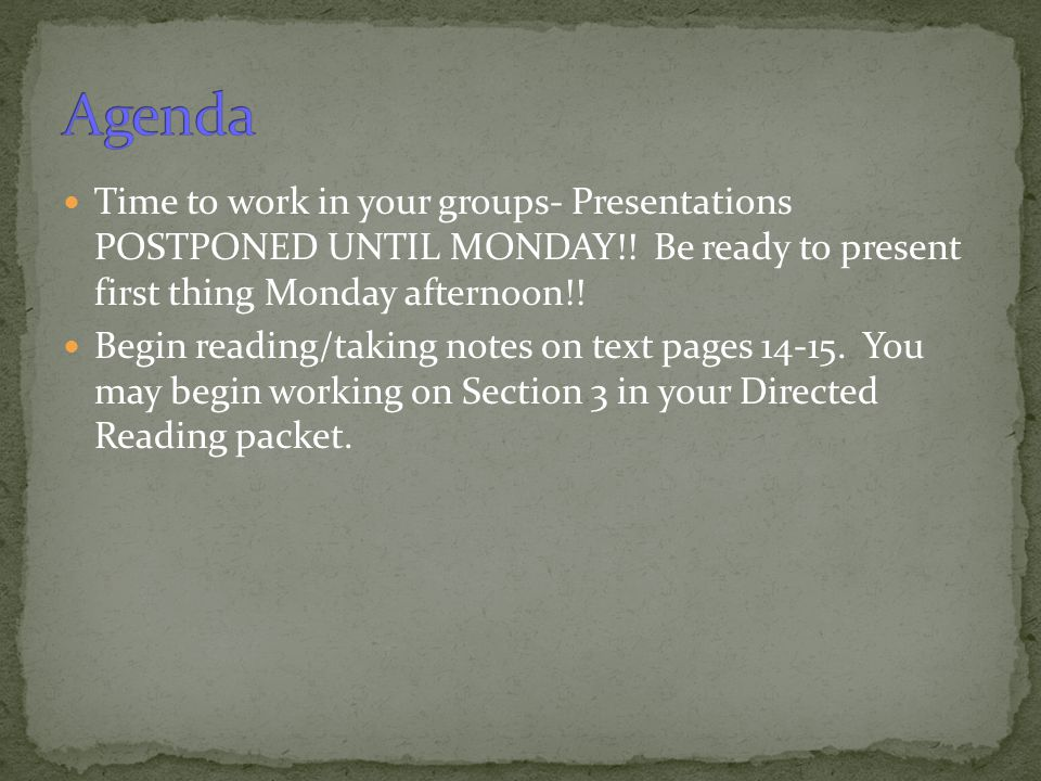 Agenda Time to work in your groups- Presentations POSTPONED UNTIL MONDAY!! Be ready to present first thing Monday afternoon!!