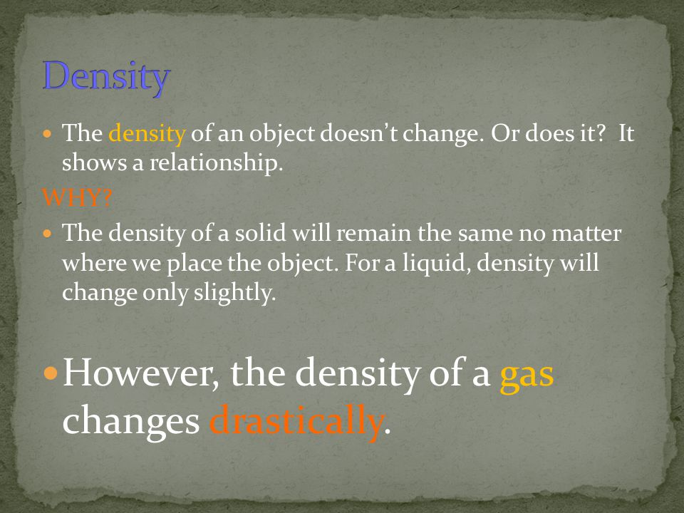 However, the density of a gas changes drastically.