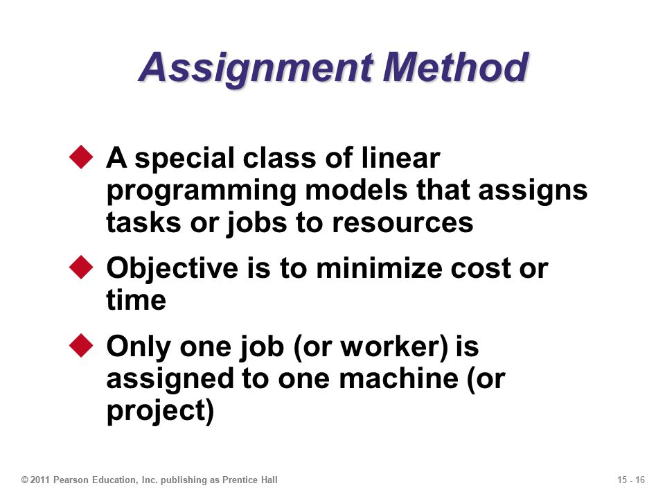 Assignment Method A special class of linear programming models that assigns tasks or jobs to resources.