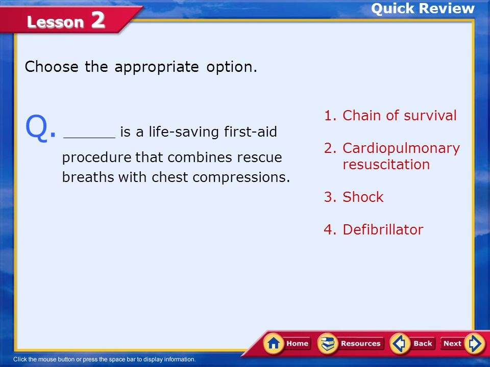 Quick Review Choose the appropriate option. Q. ______ is a life-saving first-aid procedure that combines rescue breaths with chest compressions.