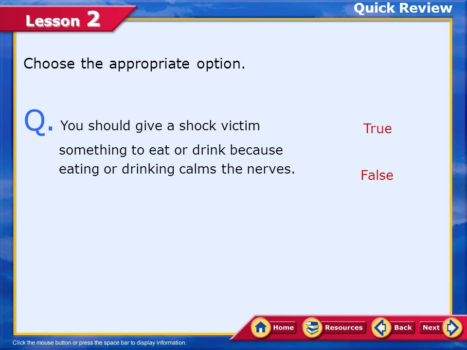 Quick Review Choose the appropriate option. Q. You should give a shock victim something to eat or drink because eating or drinking calms the nerves.