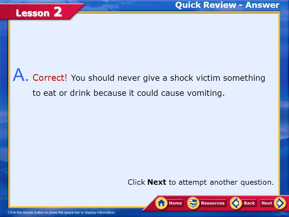 Quick Review - Answer A. Correct! You should never give a shock victim something to eat or drink because it could cause vomiting.