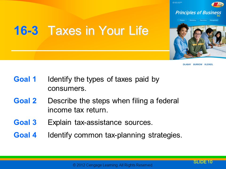 16-3 Taxes in Your Life Goal 1 Identify the types of taxes paid by consumers. Goal 2 Describe the steps when filing a federal income tax return.
