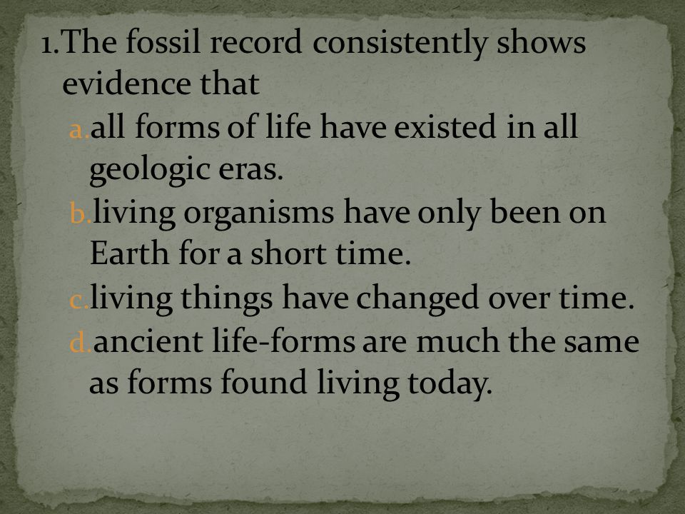 1.The fossil record consistently shows evidence that